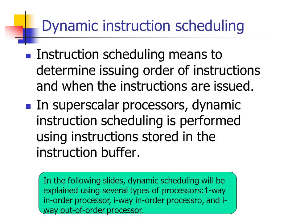 Dynamic instruction scheduling Instruction scheduling means to determine issuing order of instructions and when the instructions are issued.