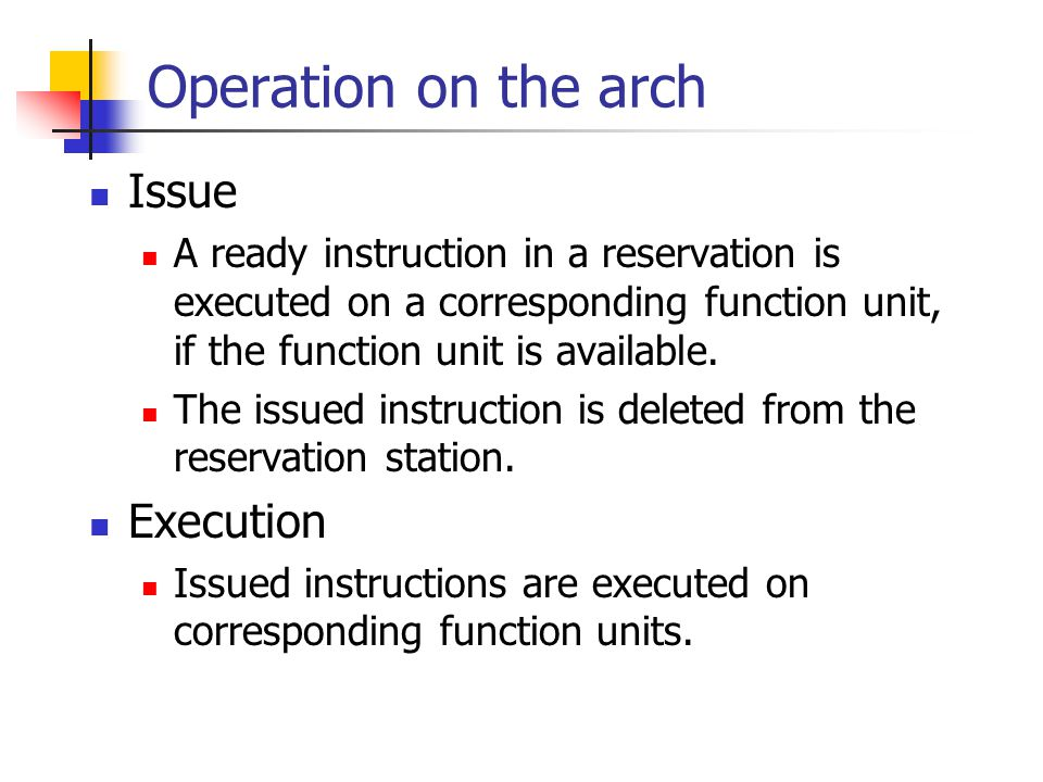 Operation on the arch Issue A ready instruction in a reservation is executed on a corresponding function unit, if the function unit is available.