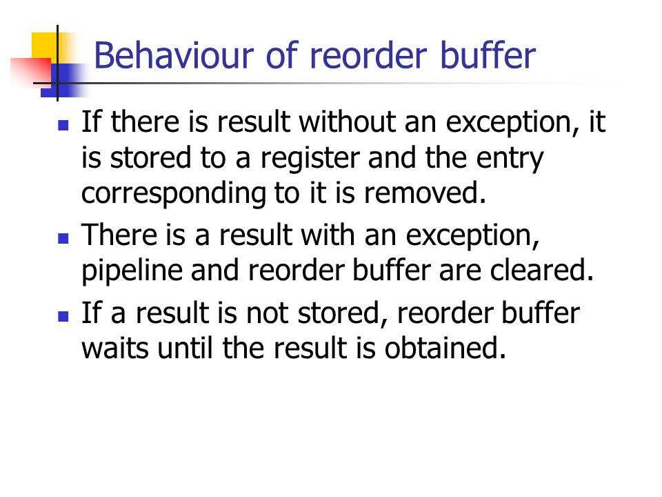 Behaviour of reorder buffer If there is result without an exception, it is stored to a register and the entry corresponding to it is removed.