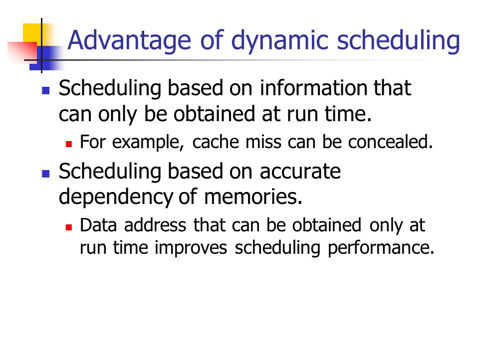 Advantage of dynamic scheduling Scheduling based on information that can only be obtained at run time.