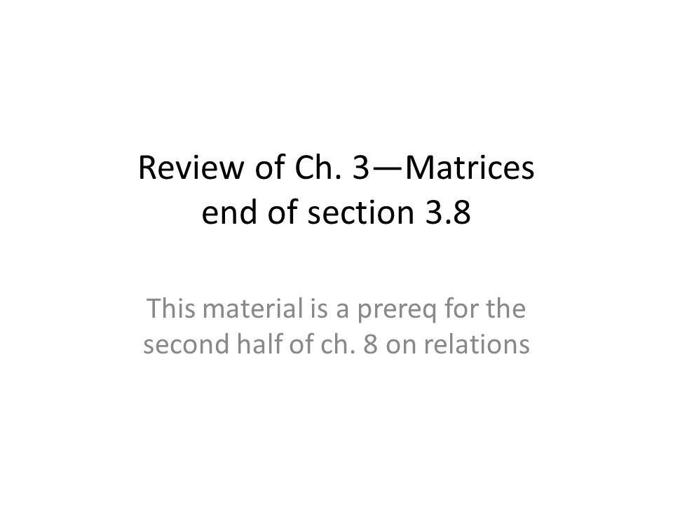 Review of Ch. 3—Matrices end of section 3.8 This material is a prereq for the second half of ch.