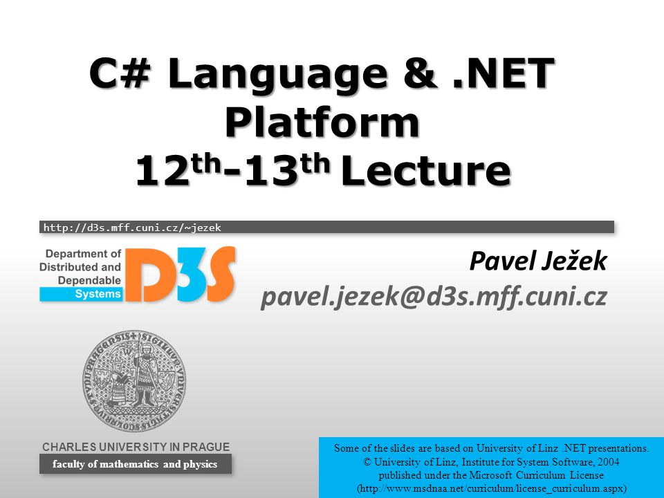 CHARLES UNIVERSITY IN PRAGUE http://d3s.mff.cuni.cz/~jezek faculty of mathematics and physics C# Language &.NET Platform 12 th -13 th Lecture Pavel Ježek pavel.jezek@d3s.mff.cuni.cz Some of the slides are based on University of Linz.NET presentations.