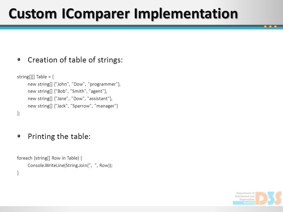Custom IComparer Implementation Creation of table of strings: string[][] Table = { new string[] { John , Dow , programmer }, new string[] { Bob , Smith , agent }, new string[] { Jane , Dow , assistant }, new string[] { Jack , Sparrow , manager } }; Printing the table: foreach (string[] Row in Table) { Console.WriteLine(String.Join( , , Row)); }