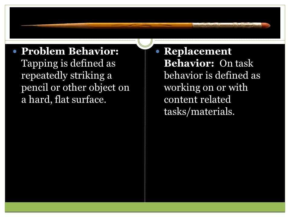 Problem Behavior: Tapping is defined as repeatedly striking a pencil or other object on a hard, flat surface. Replacement Behavior: On task behavior i