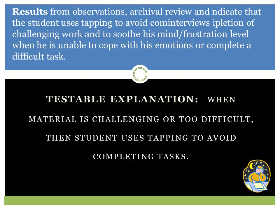 TESTABLE EXPLANATION: WHEN MATERIAL IS CHALLENGING OR TOO DIFFICULT, THEN STUDENT USES TAPPING TO AVOID COMPLETING TASKS.