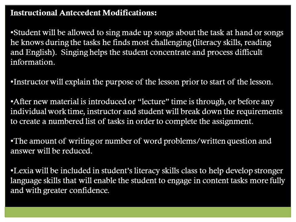 Instructional Antecedent Modifications: Student will be allowed to sing made up songs about the task at hand or songs he knows during the tasks he finds most challenging (literacy skills, reading and English).