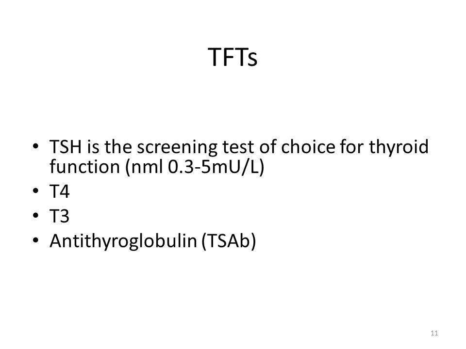 TFTs TSH is the screening test of choice for thyroid function (nml 0.3-5mU/L) T4 T3 Antithyroglobulin (TSAb) 11