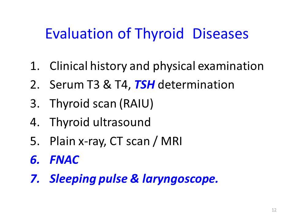 Evaluation of Thyroid Diseases 1.Clinical history and physical examination 2.Serum T3 & T4, TSH determination 3.Thyroid scan (RAIU) 4.Thyroid ultrasou