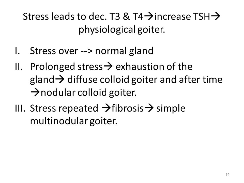 Stress leads to dec. T3 & T4  increase TSH  physiological goiter. I.Stress over --> normal gland II.Prolonged stress  exhaustion of the gland  dif