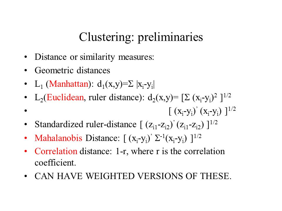 Clustering: preliminaries Distance or similarity measures: Geometric distances L 1 (Manhattan): d 1 (x,y)=  |x i -y i | L 2 (Euclidean, ruler distance): d 2 (x,y)= [  (x i -y i ) 2 ] 1/2 [  (x i -y i ) ' (x i -y i ) ] 1/2 Standardized ruler-distance [  (z i1 -z i2 ) ' (z i1 -z i2 ) ] 1/2 Mahalanobis Distance: [  (x i -y i ) '  -1 (x i -y i ) ] 1/2 Correlation distance: 1-r, where r is the correlation coefficient.