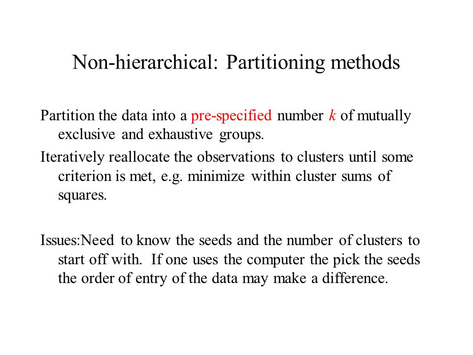 Non-hierarchical: Partitioning methods Partition the data into a pre-specified number k of mutually exclusive and exhaustive groups.
