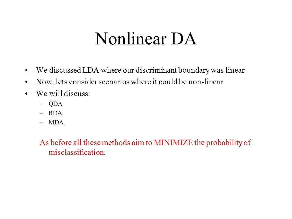 Nonlinear DA We discussed LDA where our discriminant boundary was linear Now, lets consider scenarios where it could be non-linear We will discuss: –QDA –RDA –MDA As before all these methods aim to MINIMIZE the probability of misclassification.