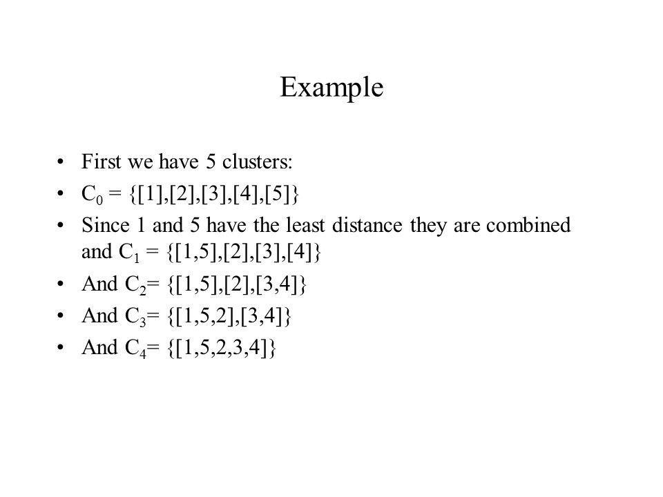 Example First we have 5 clusters: C 0 = {[1],[2],[3],[4],[5]} Since 1 and 5 have the least distance they are combined and C 1 = {[1,5],[2],[3],[4]} And C 2 = {[1,5],[2],[3,4]} And C 3 = {[1,5,2],[3,4]} And C 4 = {[1,5,2,3,4]}