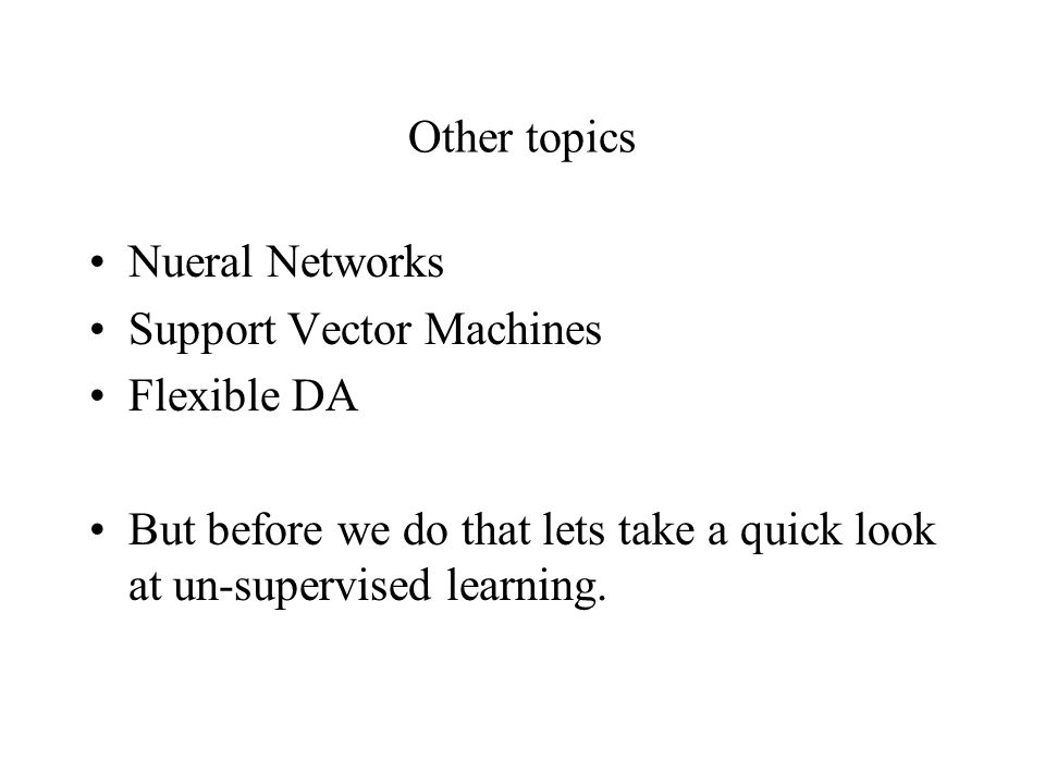 Other topics Nueral Networks Support Vector Machines Flexible DA But before we do that lets take a quick look at un-supervised learning.
