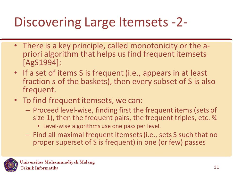Discovering Large Itemsets -2- There is a key principle, called monotonicity or the a- priori algorithm that helps us find frequent itemsets [AgS1994]: If a set of items S is frequent (i.e., appears in at least fraction s of the baskets), then every subset of S is also frequent.
