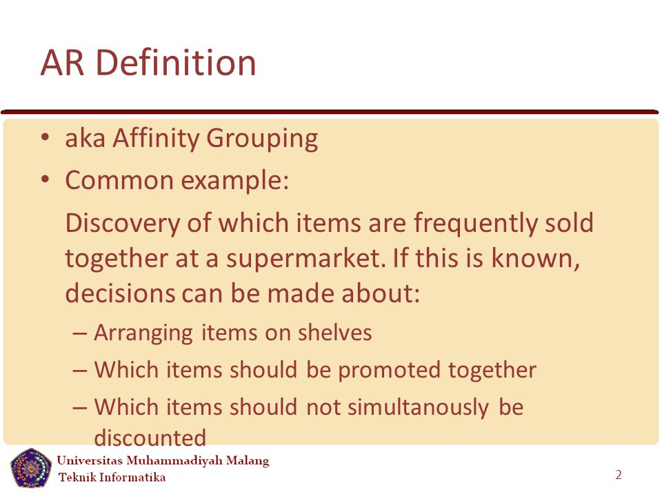 AR Definition aka Affinity Grouping Common example: Discovery of which items are frequently sold together at a supermarket.