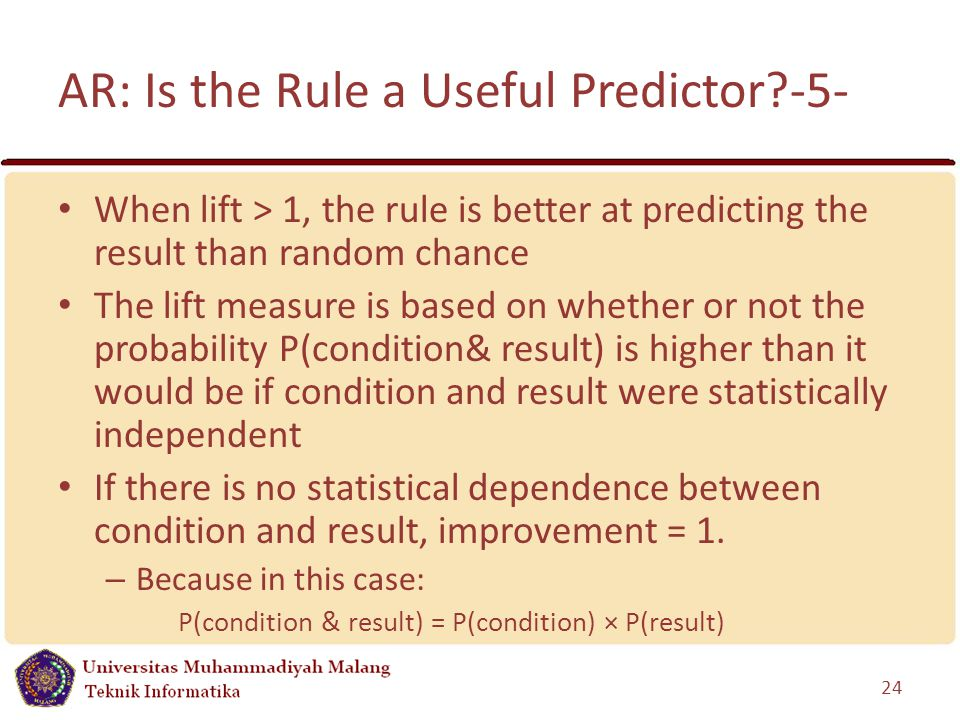 AR: Is the Rule a Useful Predictor -5- When lift > 1, the rule is better at predicting the result than random chance The lift measure is based on whether or not the probability P(condition& result) is higher than it would be if condition and result were statistically independent If there is no statistical dependence between condition and result, improvement = 1.