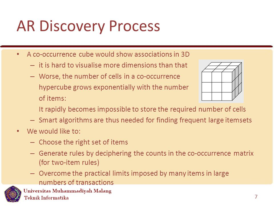 AR Discovery Process A co-occurrence cube would show associations in 3D – it is hard to visualise more dimensions than that – Worse, the number of cells in a co-occurrence hypercube grows exponentially with the number of items: It rapidly becomes impossible to store the required number of cells – Smart algorithms are thus needed for finding frequent large itemsets We would like to: – Choose the right set of items – Generate rules by deciphering the counts in the co-occurrence matrix (for two-item rules) – Overcome the practical limits imposed by many items in large numbers of transactions 7