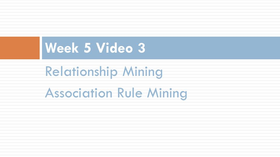 Relationship Mining Association Rule Mining Week 5 Video 3