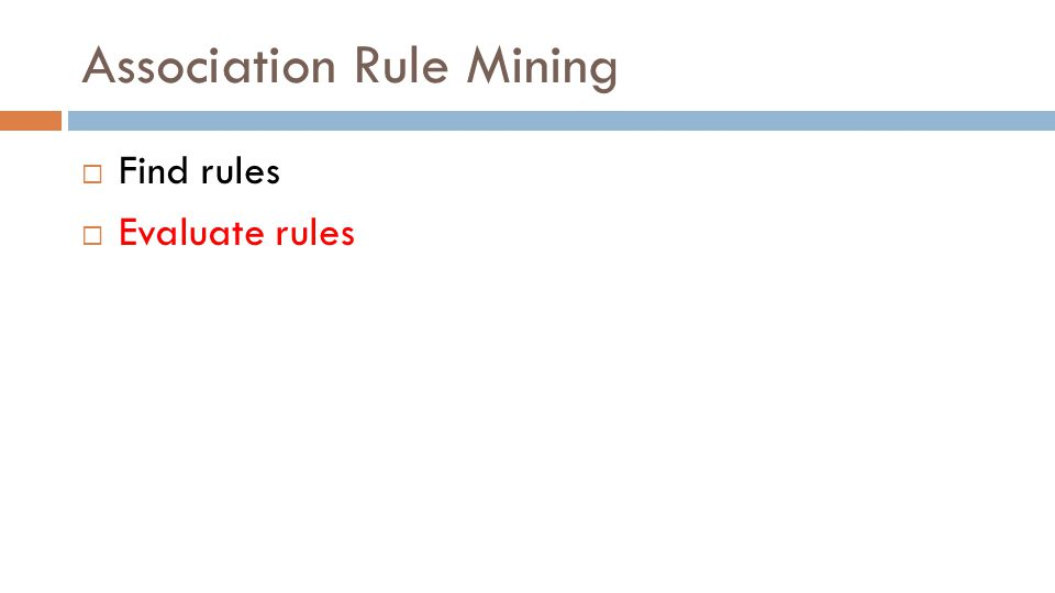 Association Rule Mining  Find rules  Evaluate rules