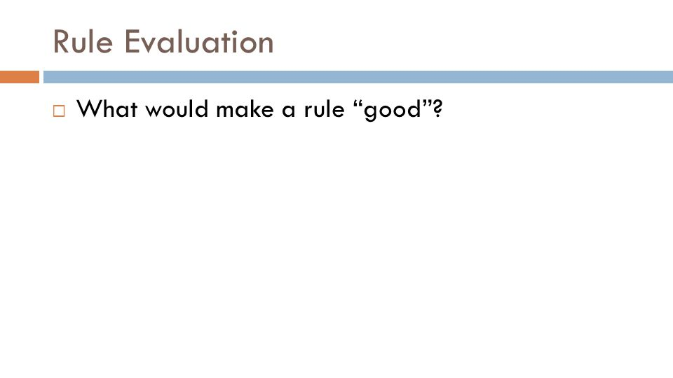 Rule Evaluation  What would make a rule good ?