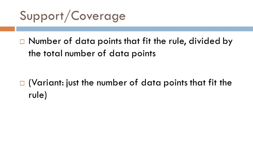 Support/Coverage  Number of data points that fit the rule, divided by the total number of data points  (Variant: just the number of data points that fit the rule)