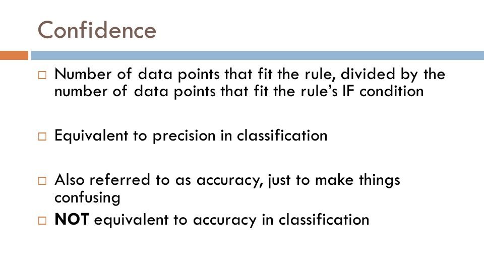 Confidence  Number of data points that fit the rule, divided by the number of data points that fit the rule's IF condition  Equivalent to precision in classification  Also referred to as accuracy, just to make things confusing  NOT equivalent to accuracy in classification