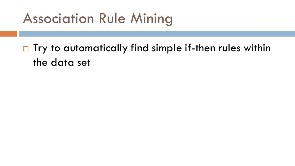Association Rule Mining  Try to automatically find simple if-then rules within the data set