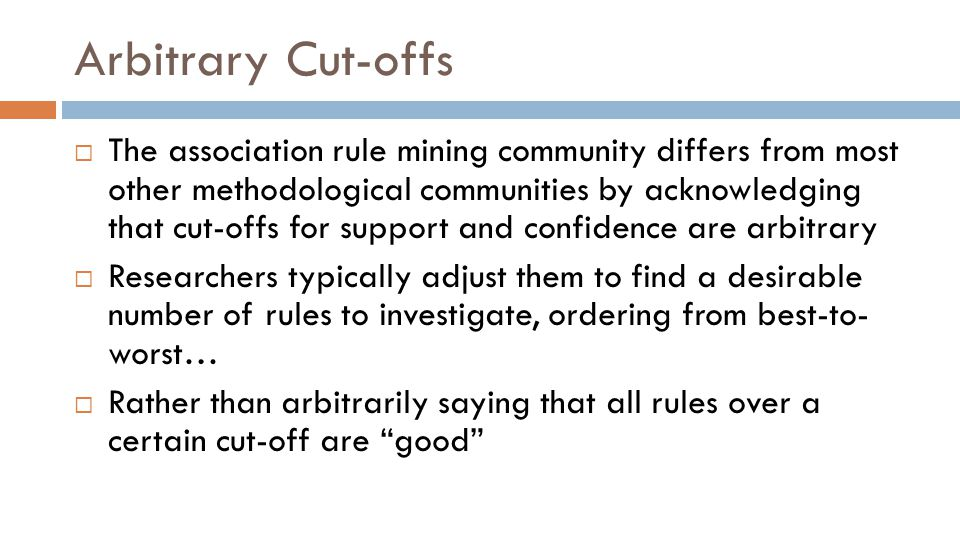 Arbitrary Cut-offs  The association rule mining community differs from most other methodological communities by acknowledging that cut-offs for support and confidence are arbitrary  Researchers typically adjust them to find a desirable number of rules to investigate, ordering from best-to- worst…  Rather than arbitrarily saying that all rules over a certain cut-off are good