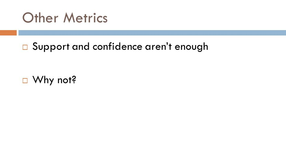 Other Metrics  Support and confidence aren't enough  Why not