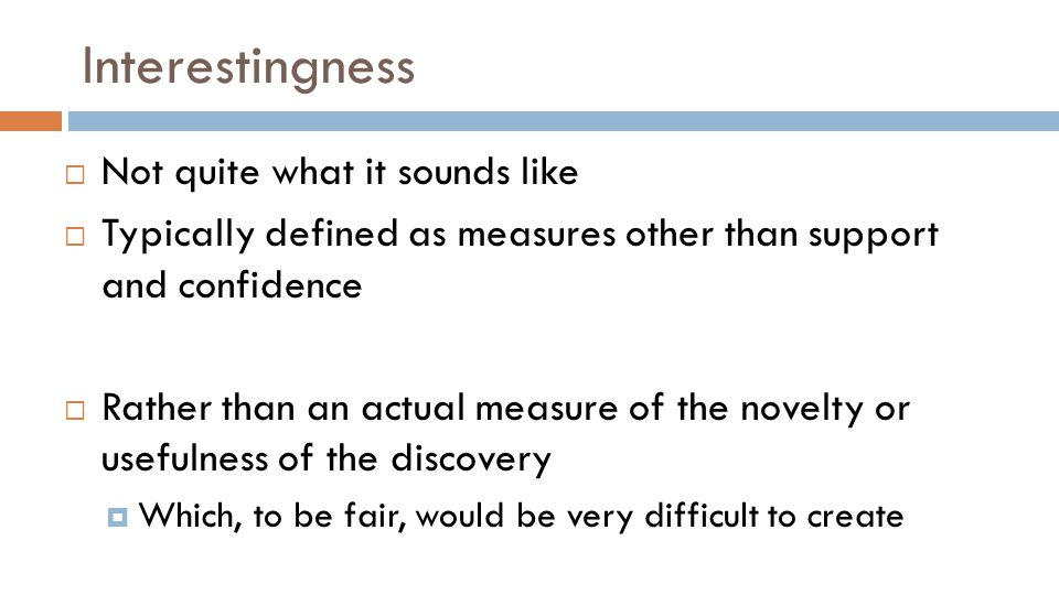  Not quite what it sounds like  Typically defined as measures other than support and confidence  Rather than an actual measure of the novelty or usefulness of the discovery  Which, to be fair, would be very difficult to create