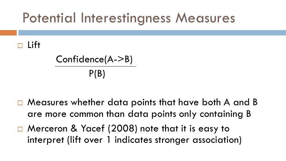Potential Interestingness Measures  Lift Confidence(A->B) P(B)  Measures whether data points that have both A and B are more common than data points only containing B  Merceron & Yacef (2008) note that it is easy to interpret (lift over 1 indicates stronger association)