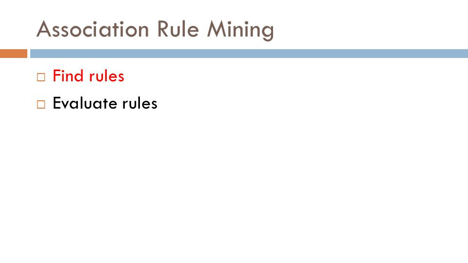 Association Rule Mining  Find rules  Evaluate rules