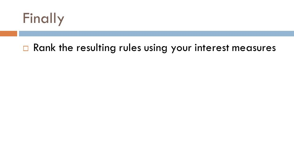 Finally  Rank the resulting rules using your interest measures