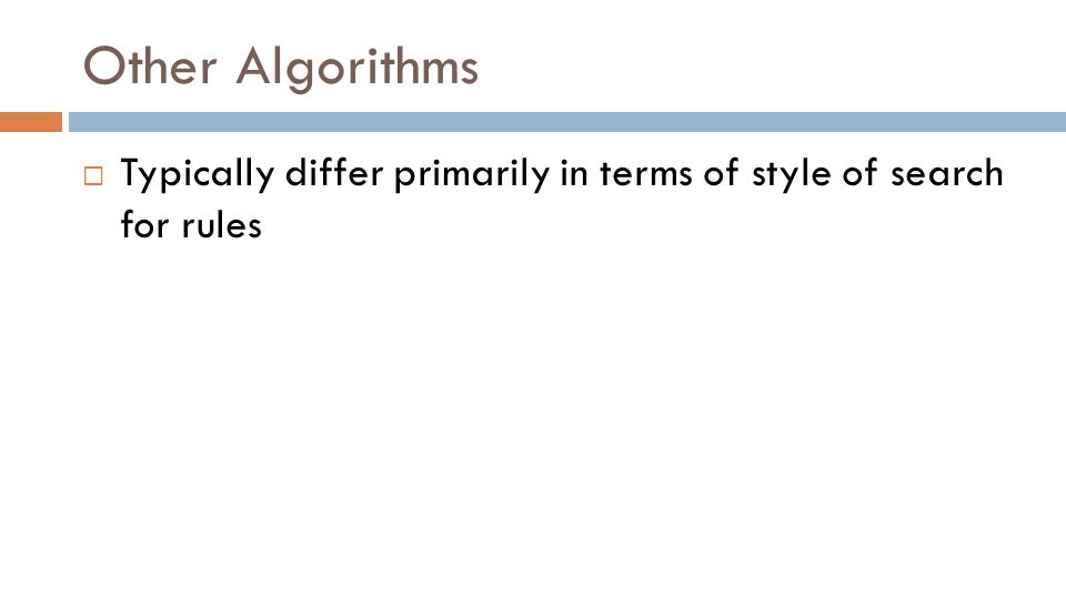 Other Algorithms  Typically differ primarily in terms of style of search for rules