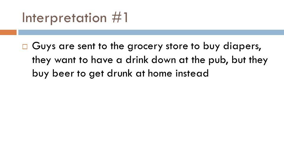 Interpretation #1  Guys are sent to the grocery store to buy diapers, they want to have a drink down at the pub, but they buy beer to get drunk at home instead