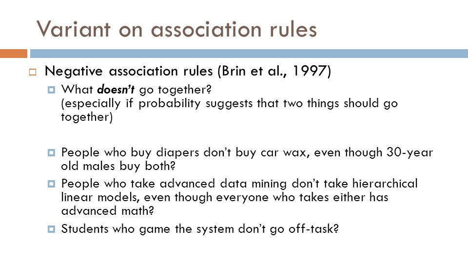 Variant on association rules  Negative association rules (Brin et al., 1997)  What doesn't go together.