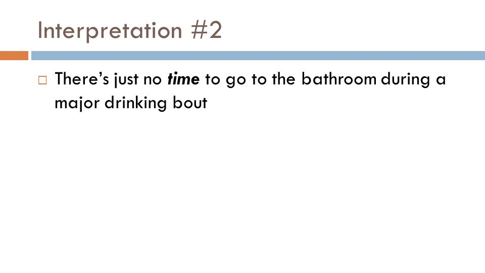 Interpretation #2  There's just no time to go to the bathroom during a major drinking bout