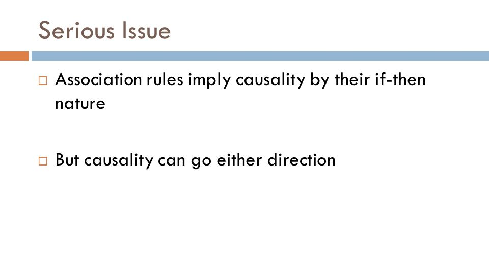 Serious Issue  Association rules imply causality by their if-then nature  But causality can go either direction