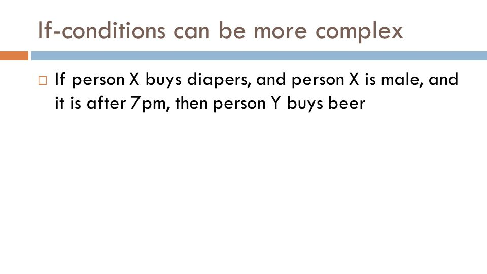 If-conditions can be more complex  If person X buys diapers, and person X is male, and it is after 7pm, then person Y buys beer