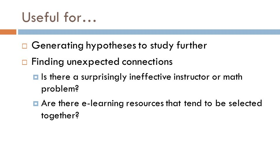 Useful for…  Generating hypotheses to study further  Finding unexpected connections  Is there a surprisingly ineffective instructor or math problem.