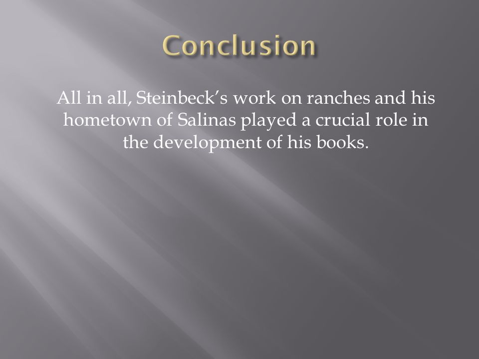 All in all, Steinbeck's work on ranches and his hometown of Salinas played a crucial role in the development of his books.