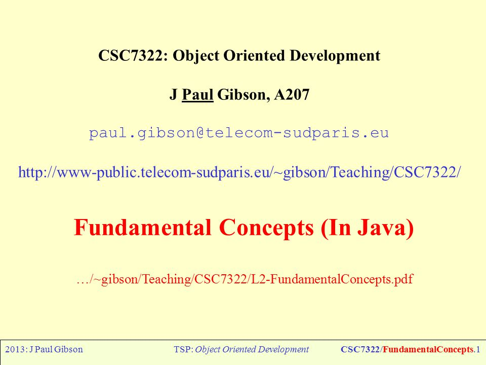 2013: J Paul GibsonTSP: Object Oriented DevelopmentCSC7322/FundamentalConcepts.1 CSC7322: Object Oriented Development J Paul Gibson, A207 paul.gibson@telecom-sudparis.eu http://www-public.telecom-sudparis.eu/~gibson/Teaching/CSC7322/ Fundamental Concepts (In Java) …/~gibson/Teaching/CSC7322/L2-FundamentalConcepts.pdf