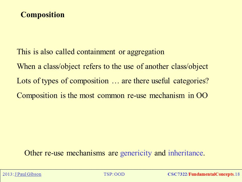2013: J Paul GibsonTSP: OODCSC7322/FundamentalConcepts.18 Composition This is also called containment or aggregation When a class/object refers to the