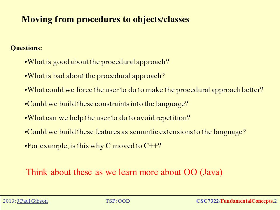 2013: J Paul GibsonTSP: OODCSC7322/FundamentalConcepts.2 Moving from procedures to objects/classes Questions: What is good about the procedural approach.