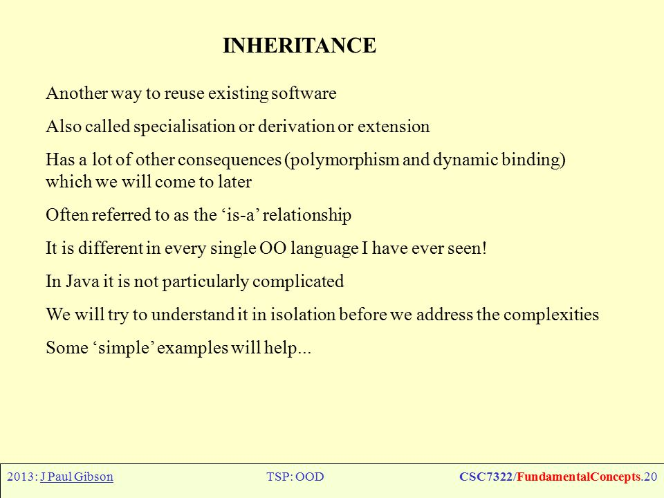 2013: J Paul GibsonTSP: OODCSC7322/FundamentalConcepts.20 INHERITANCE Another way to reuse existing software Also called specialisation or derivation