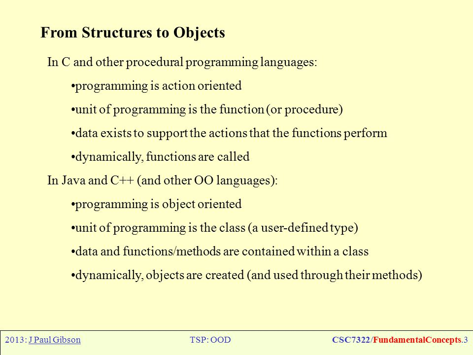 2013: J Paul GibsonTSP: OODCSC7322/FundamentalConcepts.3 From Structures to Objects In C and other procedural programming languages: programming is action oriented unit of programming is the function (or procedure) data exists to support the actions that the functions perform dynamically, functions are called In Java and C++ (and other OO languages): programming is object oriented unit of programming is the class (a user-defined type) data and functions/methods are contained within a class dynamically, objects are created (and used through their methods)