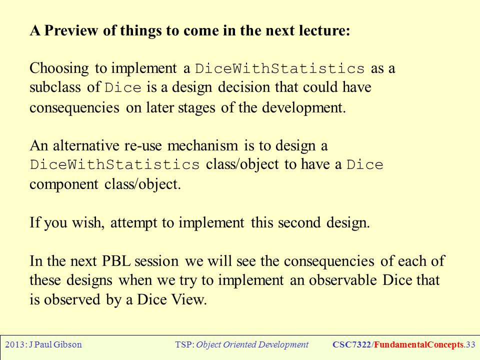2013: J Paul GibsonTSP: Object Oriented DevelopmentCSC7322/FundamentalConcepts.33 A Preview of things to come in the next lecture: Choosing to implement a DiceWithStatistics as a subclass of Dice is a design decision that could have consequencies on later stages of the development.