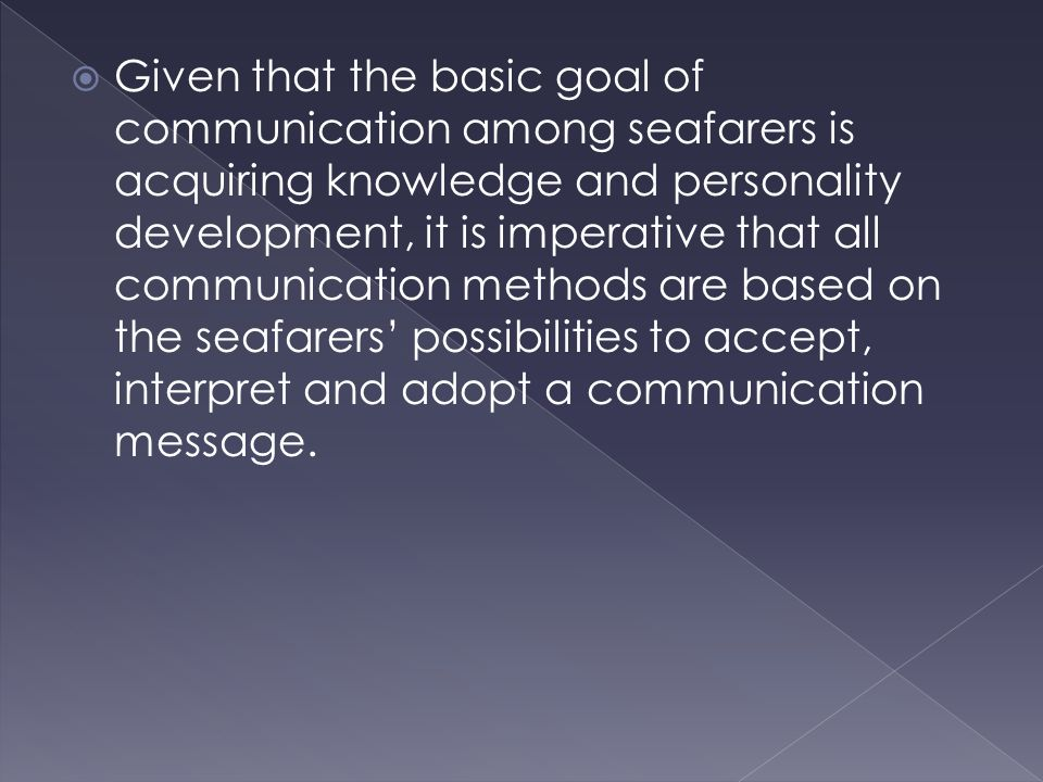  Given that the basic goal of communication among seafarers is acquiring knowledge and personality development, it is imperative that all communication methods are based on the seafarers' possibilities to accept, interpret and adopt a communication message.