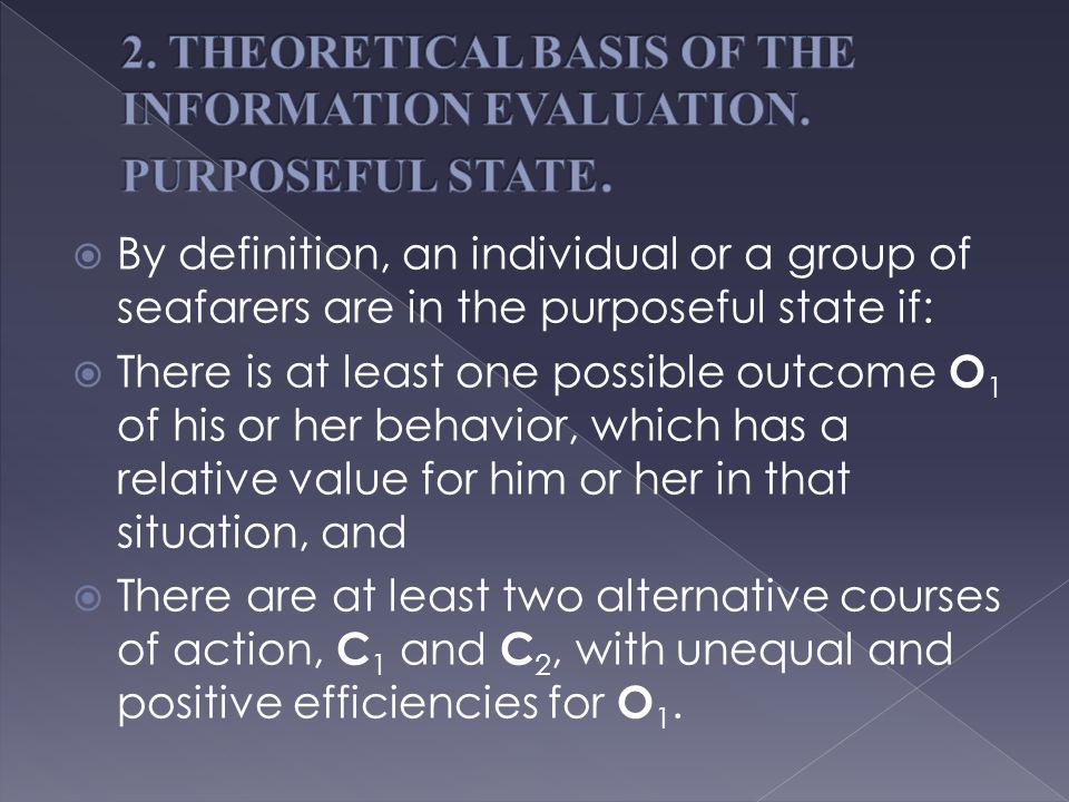  By definition, an individual or a group of seafarers are in the purposeful state if:  There is at least one possible outcome O 1 of his or her behavior, which has a relative value for him or her in that situation, and  There are at least two alternative courses of action, C 1 and C 2, with unequal and positive efficiencies for O 1.